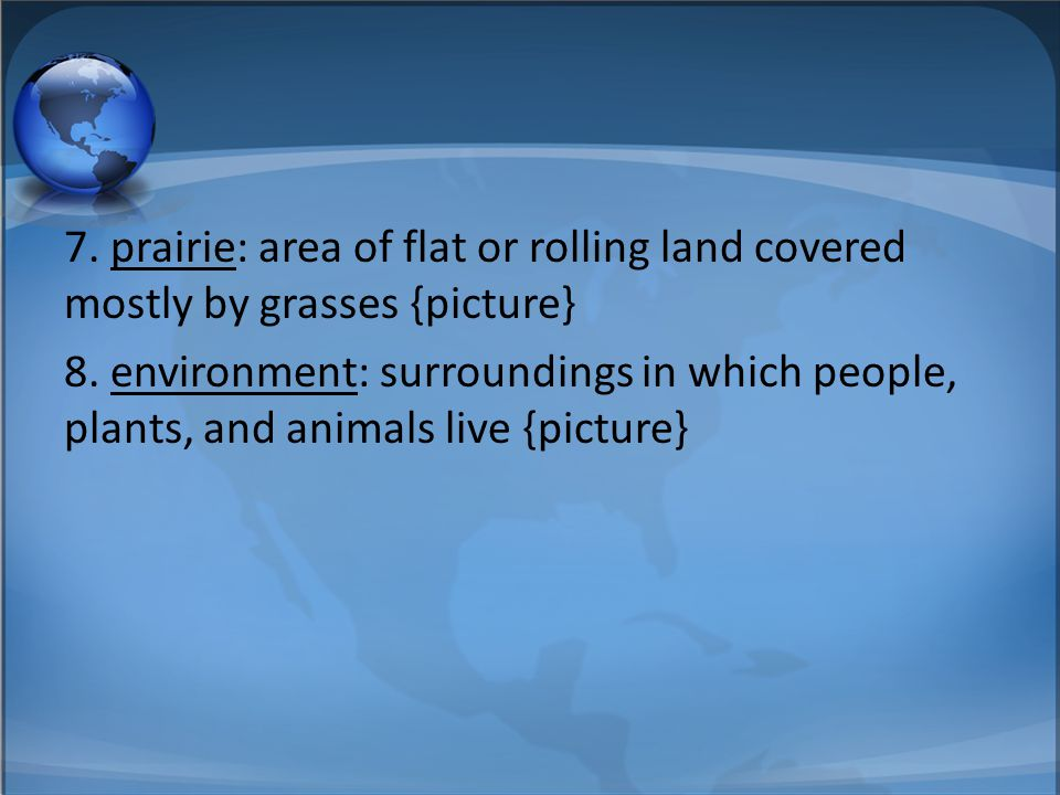 7. prairie: area of flat or rolling land covered mostly by grasses {picture} 8.