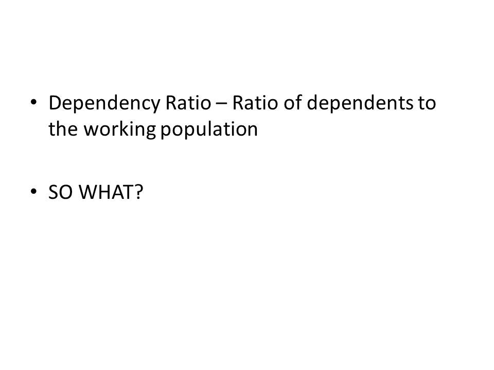 Dependency Ratio – Ratio of dependents to the working population
