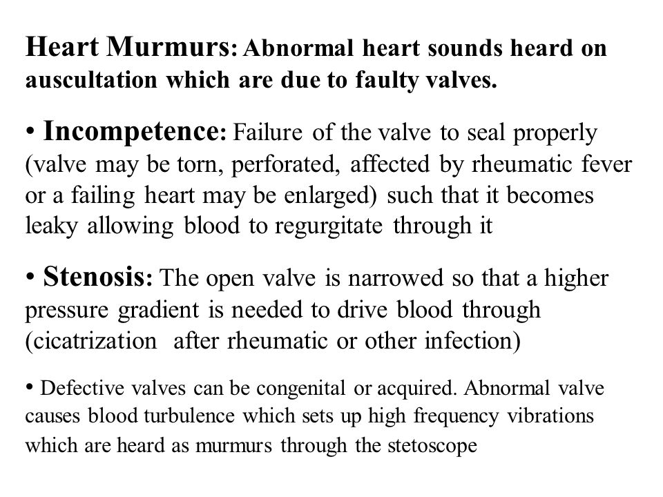 Heart Murmurs: Abnormal heart sounds heard on auscultation which are due to faulty valves.