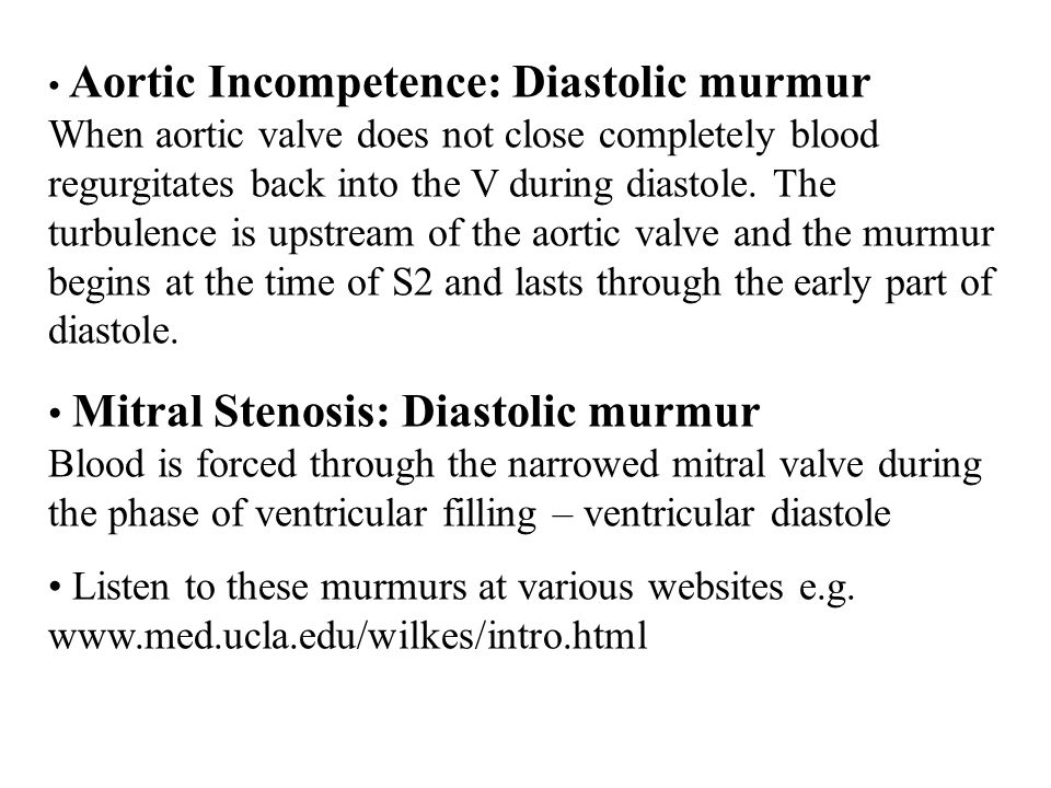 Aortic Incompetence: Diastolic murmur When aortic valve does not close completely blood regurgitates back into the V during diastole. The turbulence is upstream of the aortic valve and the murmur begins at the time of S2 and lasts through the early part of diastole.