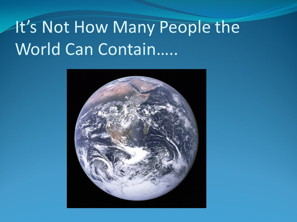 It's Not How Many People the World Can Contain…..