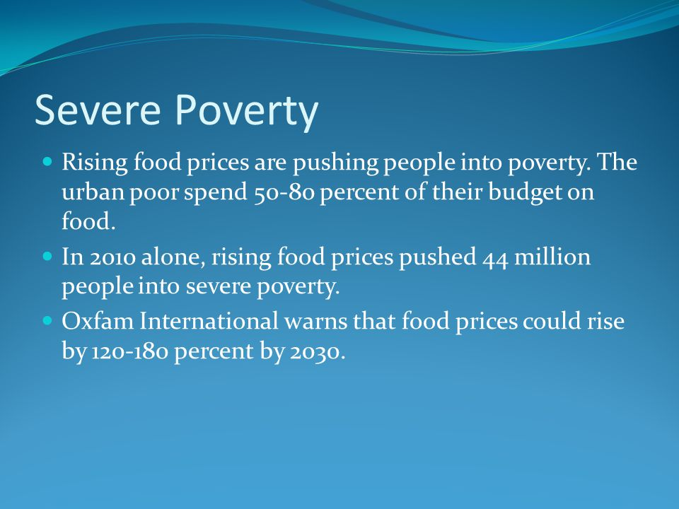 Severe Poverty Rising food prices are pushing people into poverty. The urban poor spend 50-80 percent of their budget on food.