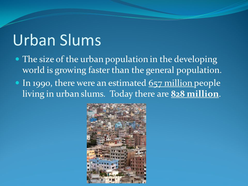 Urban Slums The size of the urban population in the developing world is growing faster than the general population.