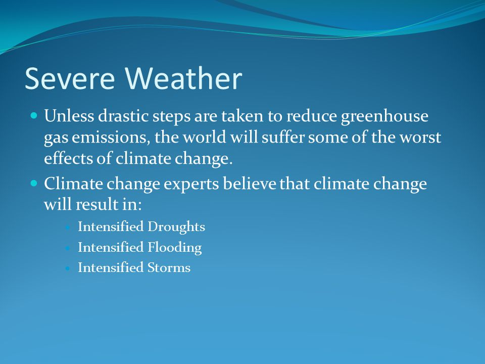 Severe Weather Unless drastic steps are taken to reduce greenhouse gas emissions, the world will suffer some of the worst effects of climate change.