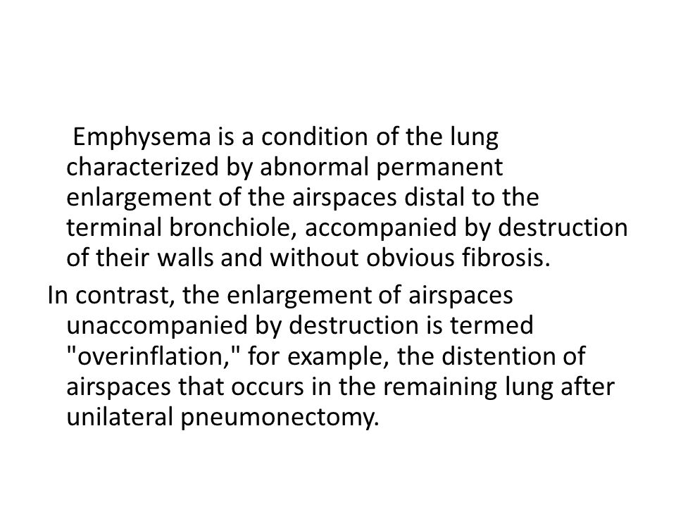 Emphysema is a condition of the lung characterized by abnormal permanent enlargement of the airspaces distal to the terminal bronchiole, accompanied by destruction of their walls and without obvious fibrosis.