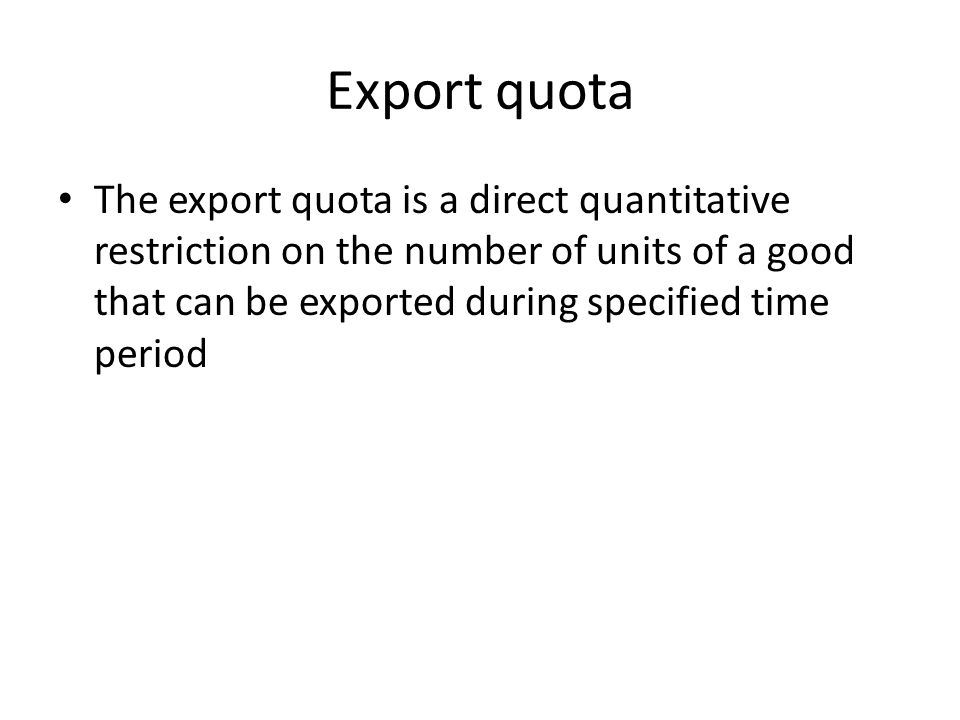 Export quota The export quota is a direct quantitative restriction on the number of units of a good that can be exported during specified time period.
