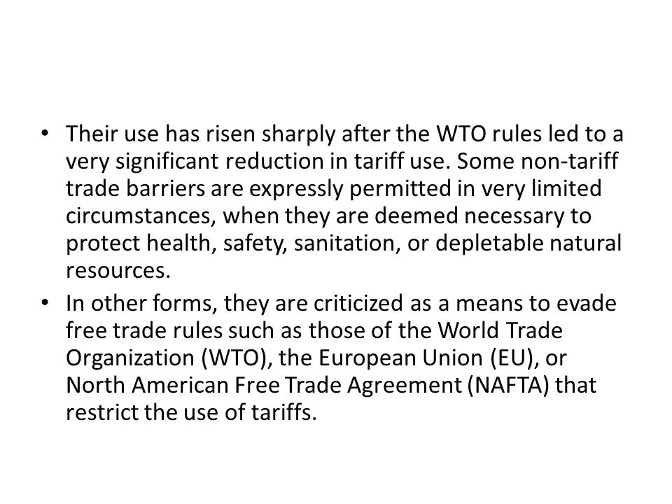 Their use has risen sharply after the WTO rules led to a very significant reduction in tariff use. Some non-tariff trade barriers are expressly permitted in very limited circumstances, when they are deemed necessary to protect health, safety, sanitation, or depletable natural resources.