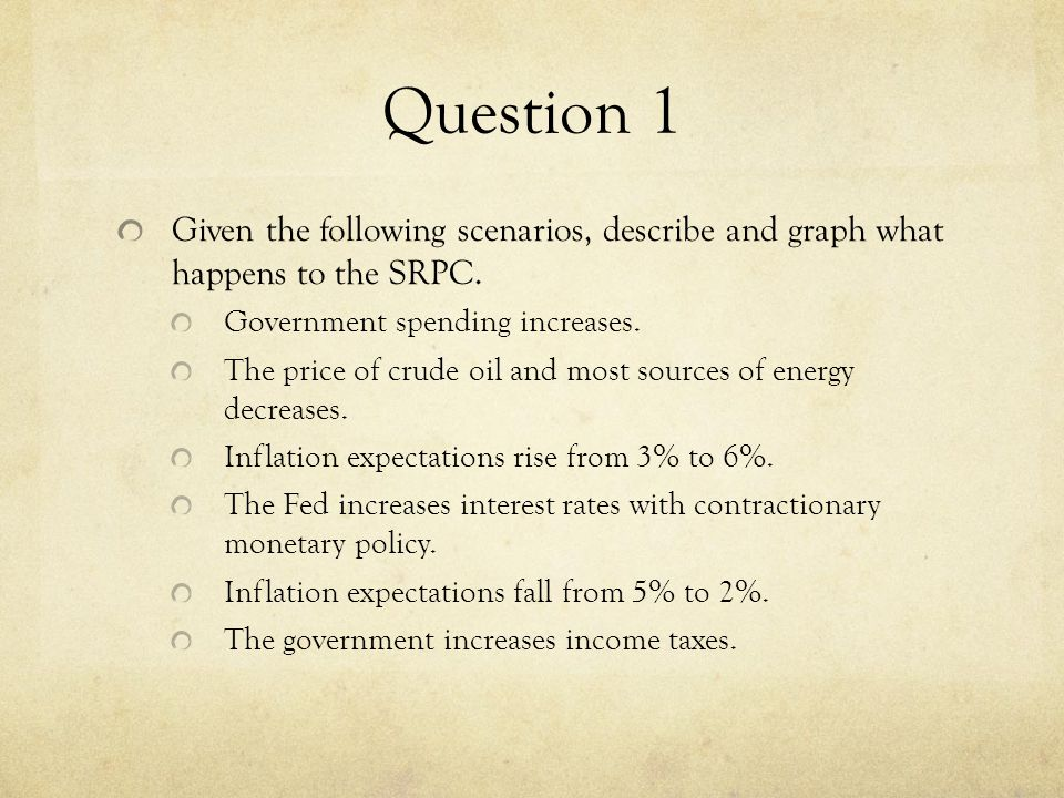 Question 1 Given the following scenarios, describe and graph what happens to the SRPC. Government spending increases.