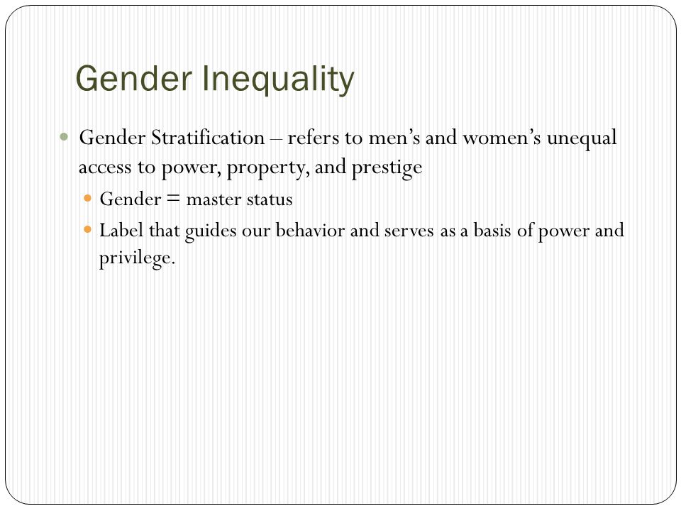Gender Inequality Gender Stratification – refers to men's and women's unequal access to power, property, and prestige.