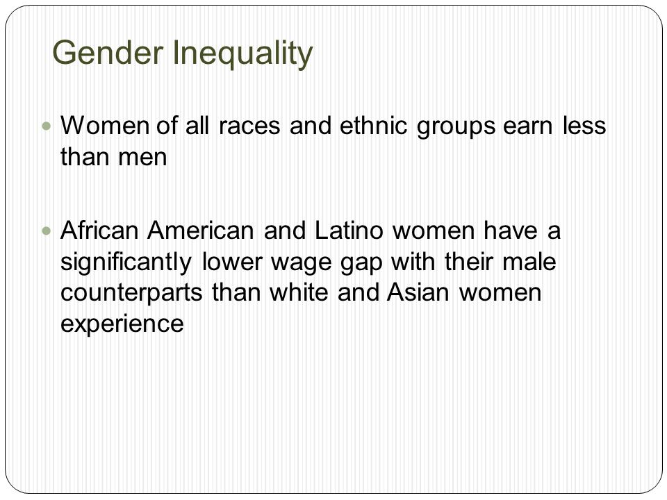 Gender Inequality Women of all races and ethnic groups earn less than men.