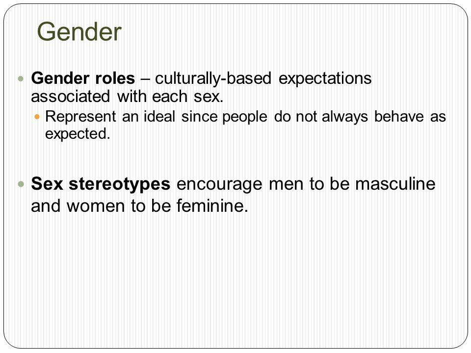 Gender Gender roles – culturally-based expectations associated with each sex. Represent an ideal since people do not always behave as expected.