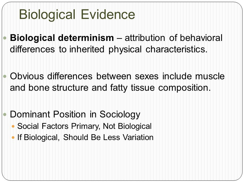 Biological Evidence Biological determinism – attribution of behavioral differences to inherited physical characteristics.