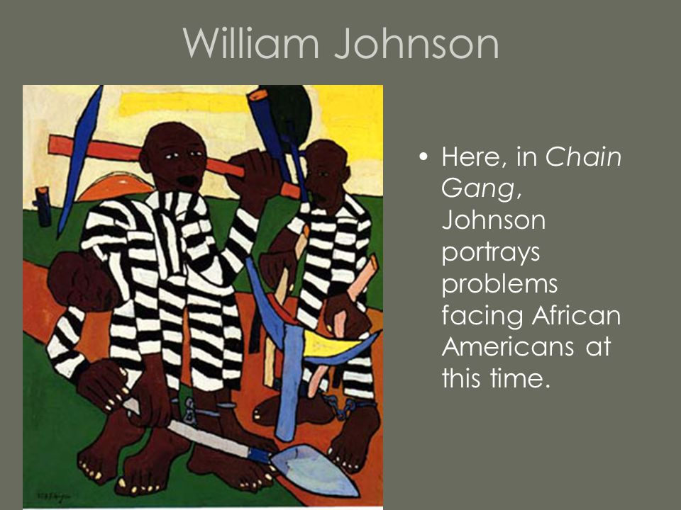 William Johnson Here, in Chain Gang, Johnson portrays problems facing African Americans at this time.