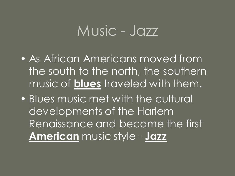 Music - Jazz As African Americans moved from the south to the north, the southern music of blues traveled with them.