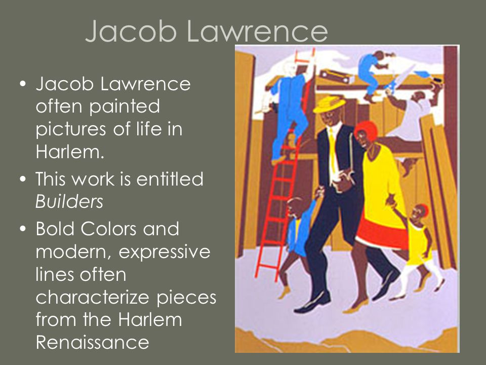 Jacob Lawrence Jacob Lawrence often painted pictures of life in Harlem. This work is entitled Builders.