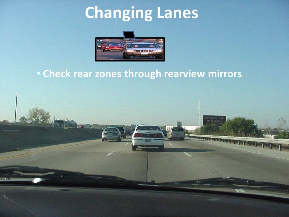 Changing Lanes Check rear zones through rearview mirrors.