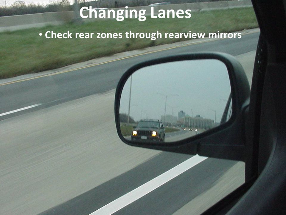 Changing Lanes Check rear zones through rearview mirrors