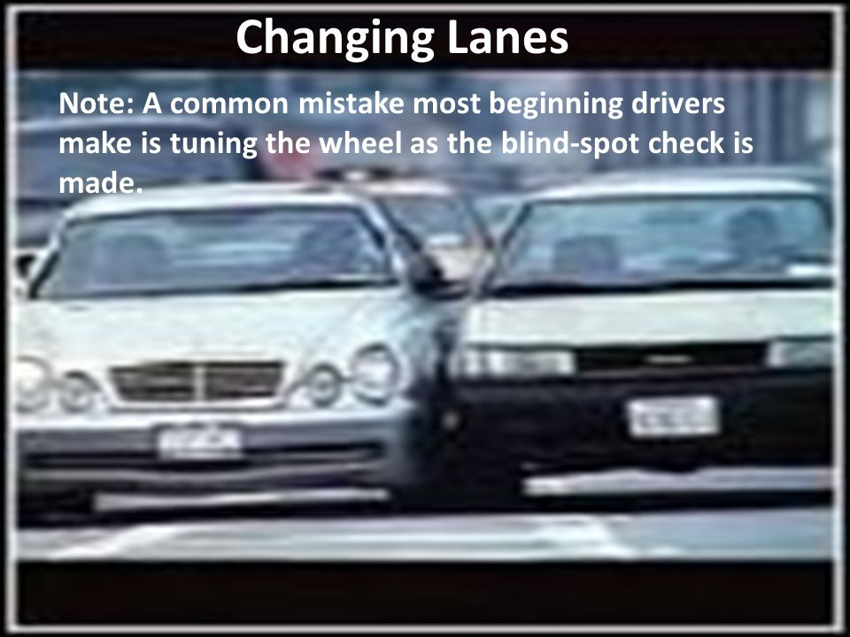 Changing Lanes Note: A common mistake most beginning drivers make is tuning the wheel as the blind-spot check is made.