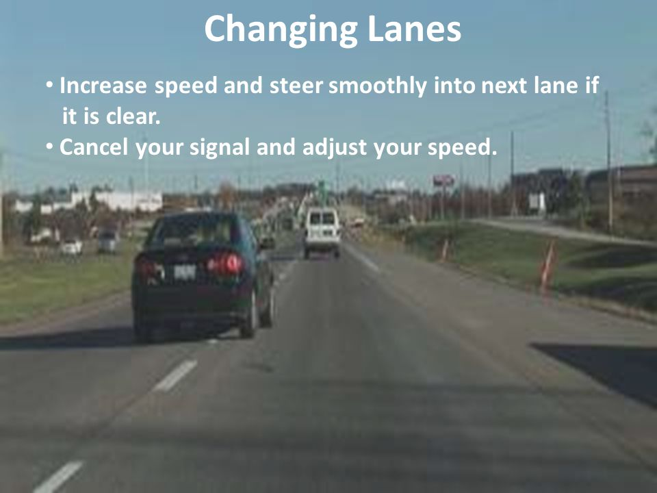 Changing Lanes Increase speed and steer smoothly into next lane if