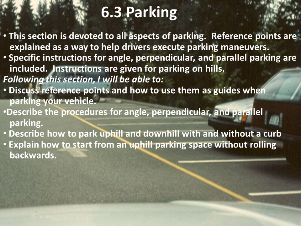6.3 Parking This section is devoted to all aspects of parking. Reference points are. explained as a way to help drivers execute parking maneuvers.