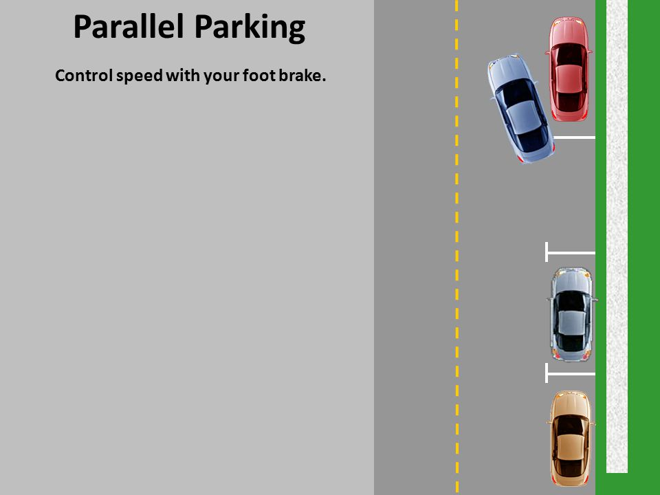 Parallel Parking Control speed with your foot brake.