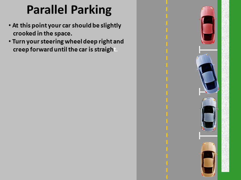 Parallel Parking At this point your car should be slightly