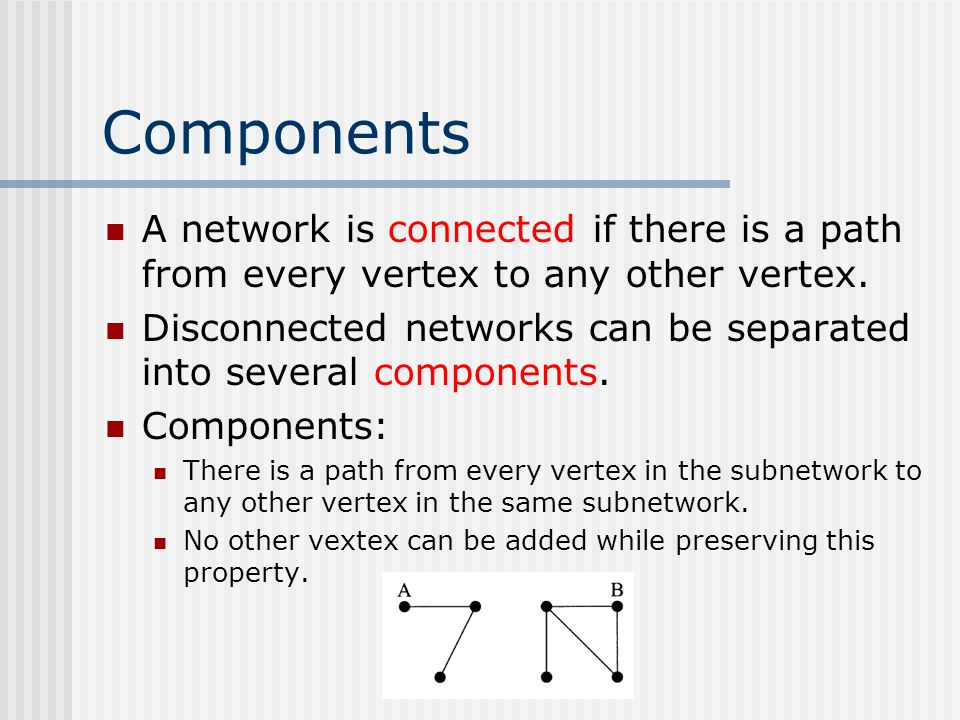 Components A network is connected if there is a path from every vertex to any other vertex.