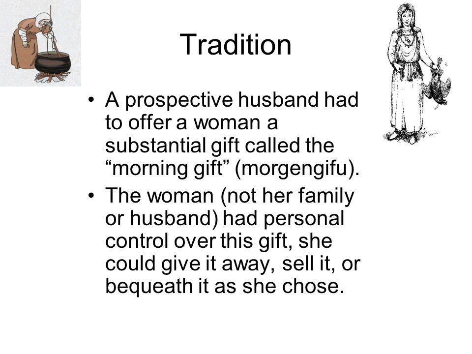 Tradition A prospective husband had to offer a woman a substantial gift called the morning gift (morgengifu).