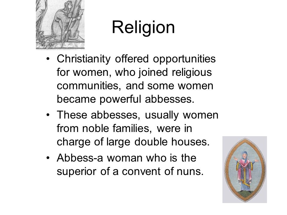 Religion Christianity offered opportunities for women, who joined religious communities, and some women became powerful abbesses.