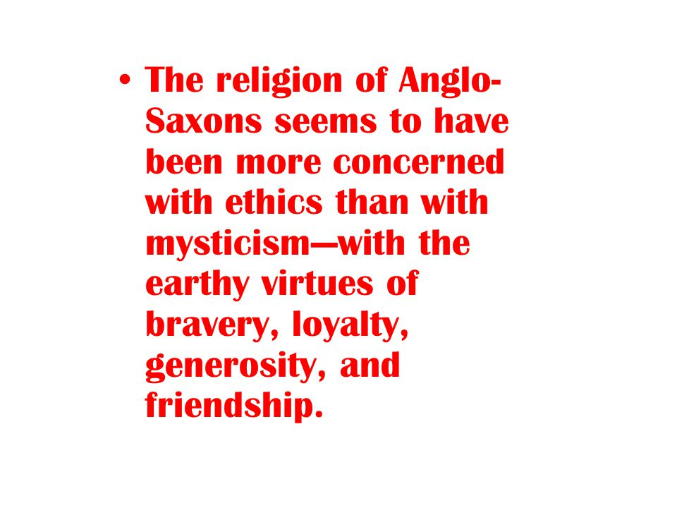 The religion of Anglo-Saxons seems to have been more concerned with ethics than with mysticism—with the earthy virtues of bravery, loyalty, generosity, and friendship.