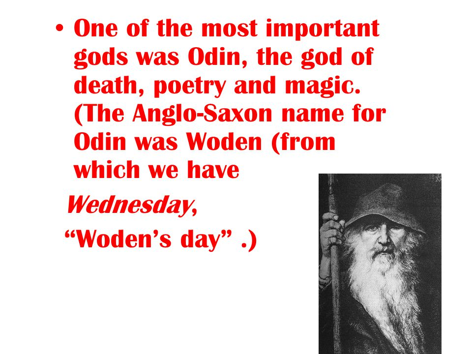 One of the most important gods was Odin, the god of death, poetry and magic. (The Anglo-Saxon name for Odin was Woden (from which we have