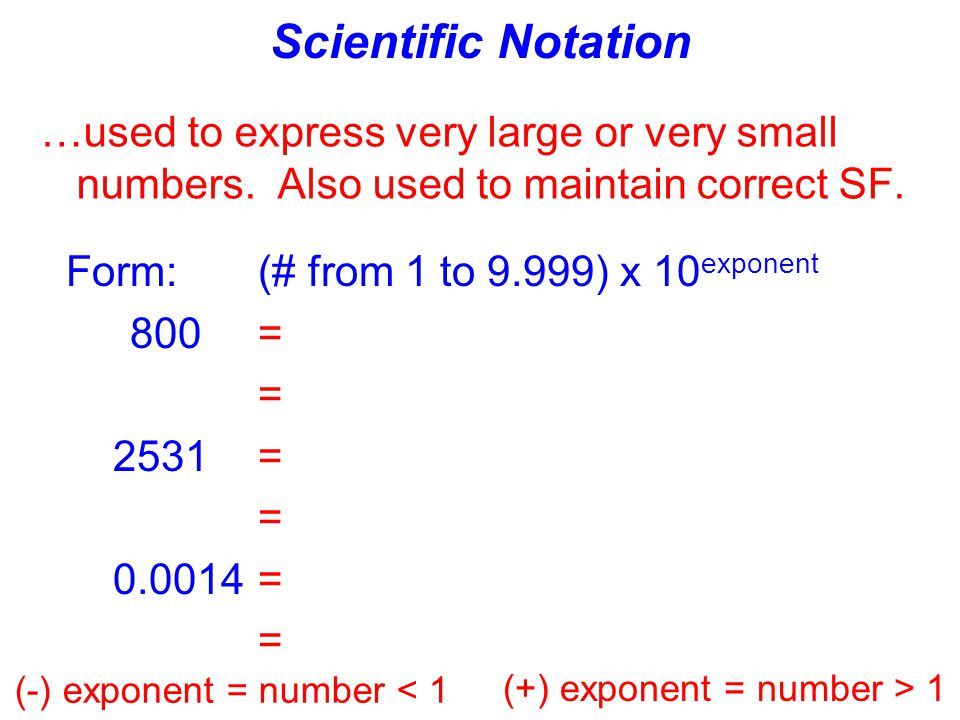 Scientific Notation …used to express very large or very small numbers. Also used to maintain correct SF.