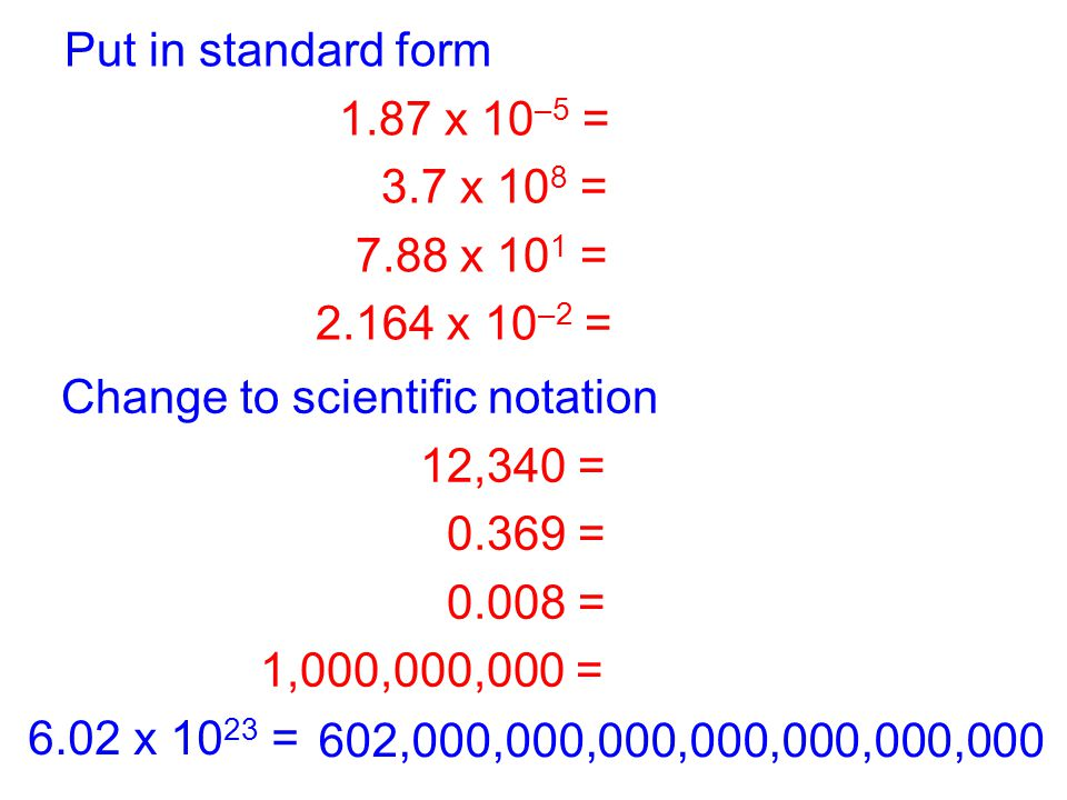 Put in standard form 1.87 x 10–5 = 0.0000187. 3.7 x 108 = 370,000,000. 7.88 x 101 = 78.8. 2.164 x 10–2 = 0.02164.