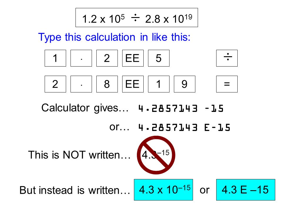 1.2 x 105 2.8 x 1019. = 1. . 2. EE. 5. 9. 8. Type this calculation in like this: 4.2857143 –15.