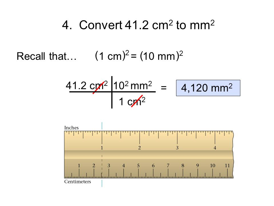 4. Convert 41.2 cm2 to mm2 Recall that… 1 cm = 10 mm ( )2 ( )2