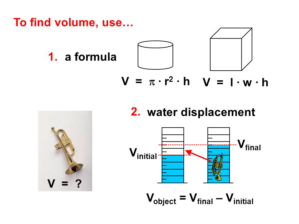 To find volume, use… 1. a formula. V = p ∙ r2 ∙ h. V = l ∙ w ∙ h. 2. water displacement. V =