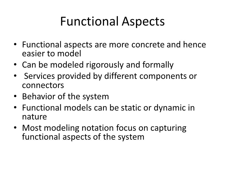 Functional Aspects Functional aspects are more concrete and hence easier to model. Can be modeled rigorously and formally.
