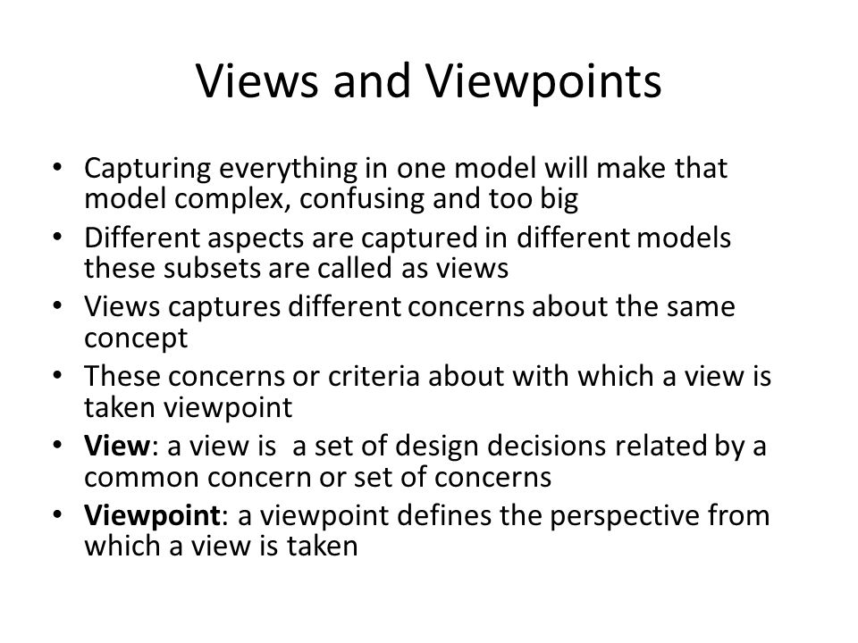 Views and Viewpoints Capturing everything in one model will make that model complex, confusing and too big.