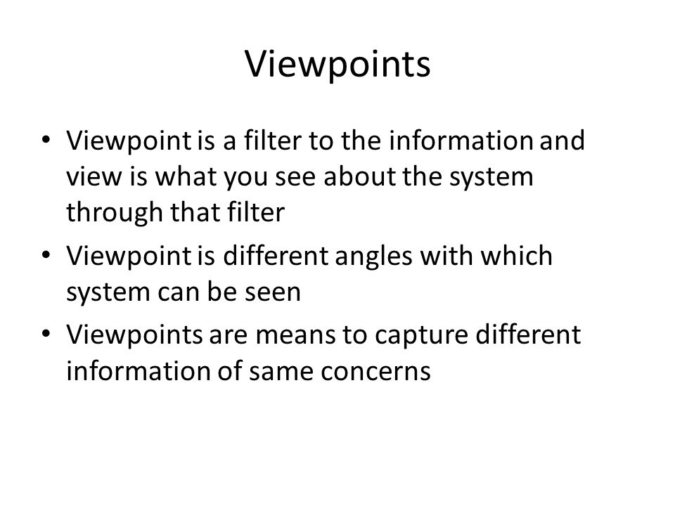 Viewpoints Viewpoint is a filter to the information and view is what you see about the system through that filter.