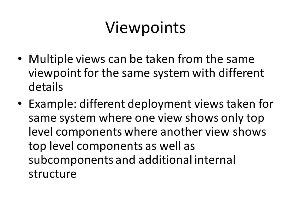 Viewpoints Multiple views can be taken from the same viewpoint for the same system with different details.