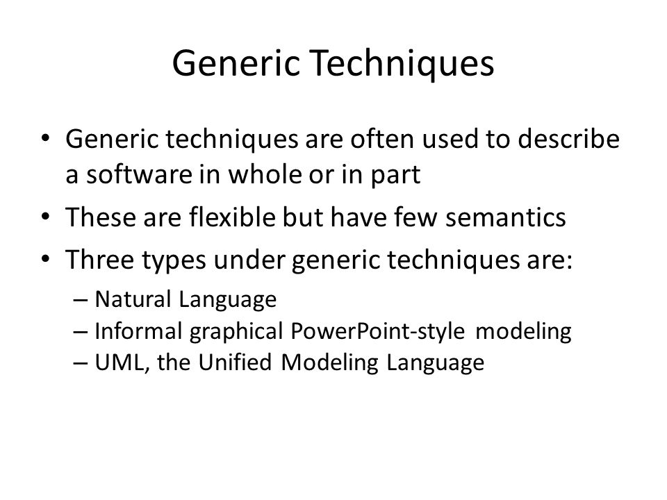 Generic Techniques Generic techniques are often used to describe a software in whole or in part. These are flexible but have few semantics.