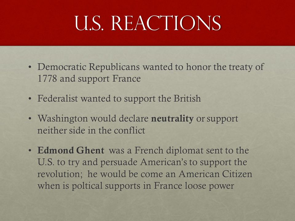 U.S. Reactions Democratic Republicans wanted to honor the treaty of 1778 and support France. Federalist wanted to support the British.