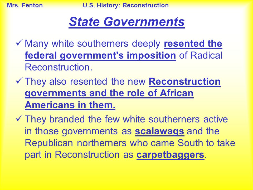 State Governments Many white southerners deeply resented the federal government s imposition of Radical Reconstruction.