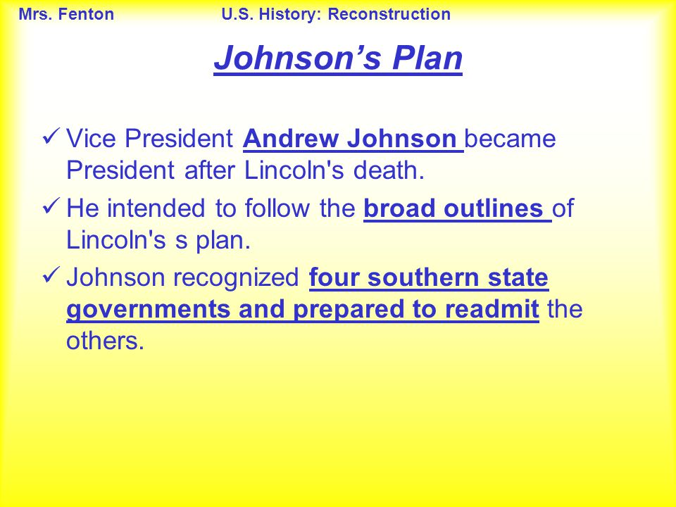 Johnson's Plan Vice President Andrew Johnson became President after Lincoln s death. He intended to follow the broad outlines of Lincoln s s plan.