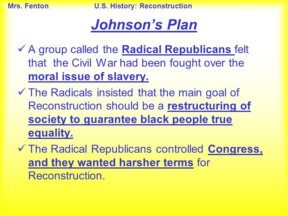 Johnson's Plan A group called the Radical Republicans felt that the Civil War had been fought over the moral issue of slavery.