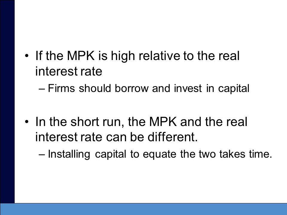 If the MPK is high relative to the real interest rate