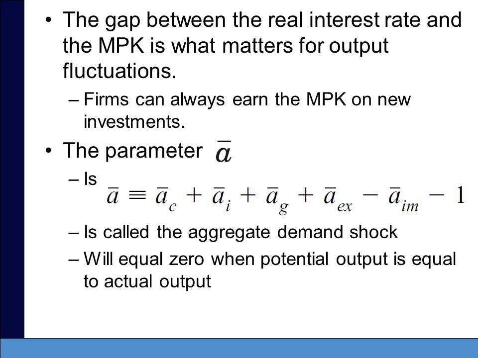 The gap between the real interest rate and the MPK is what matters for output fluctuations.