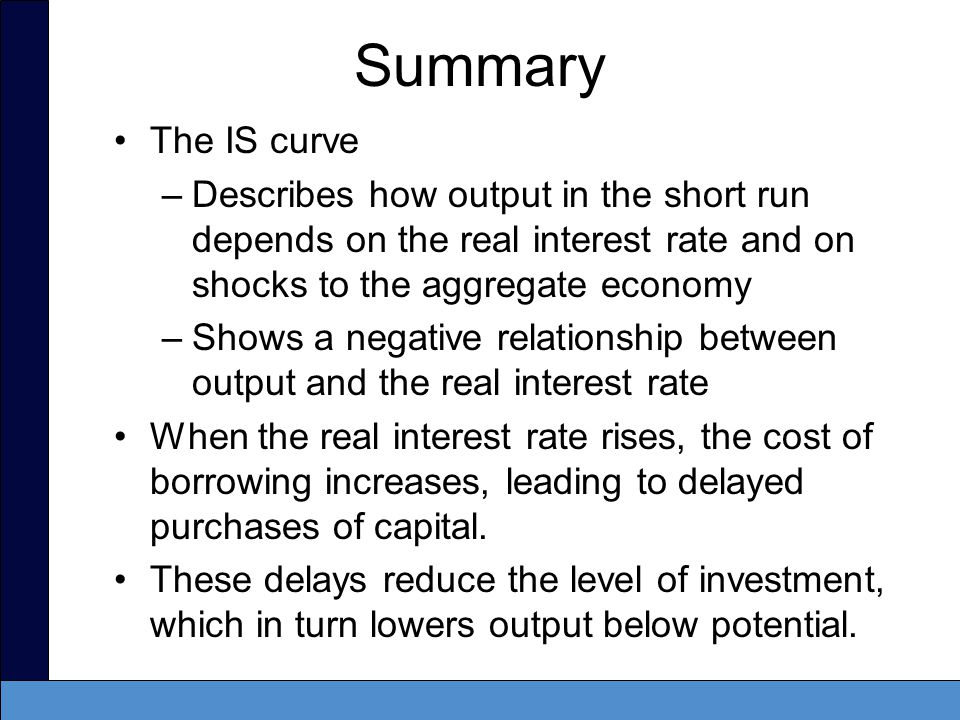 Summary The IS curve. Describes how output in the short run depends on the real interest rate and on shocks to the aggregate economy.
