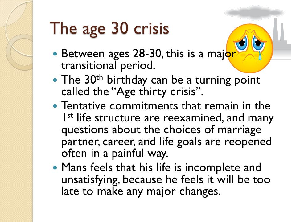 The age 30 crisis Between ages 28-30, this is a major transitional period.