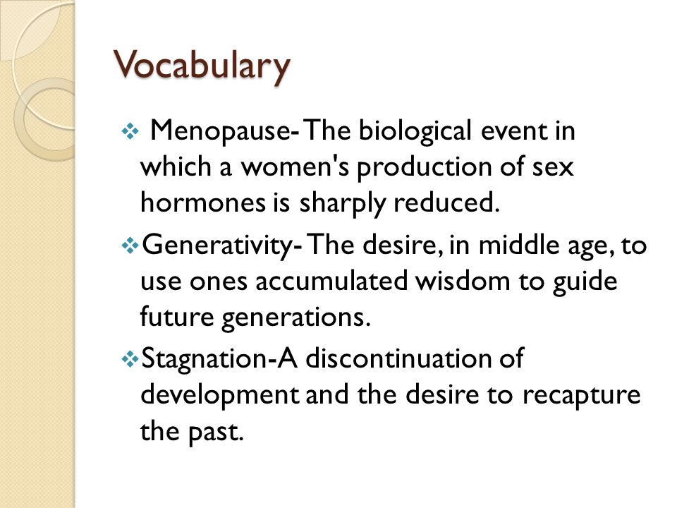 Vocabulary Menopause- The biological event in which a women s production of sex hormones is sharply reduced.